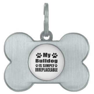 My Bulldog is simply irreplaceable Pet ID Tags