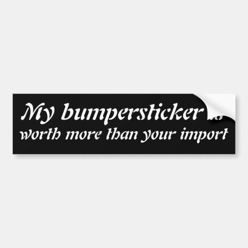 My bumpersticker is worth more than your import bumper stickers