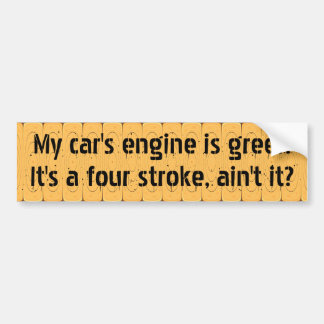 My car's engine is green because it's a four stoke bumper sticker