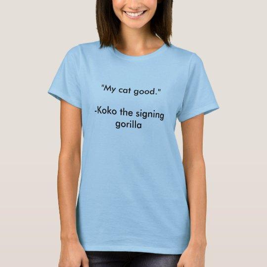 """My cat good.""-Koko the signing gorilla T-Shirt"