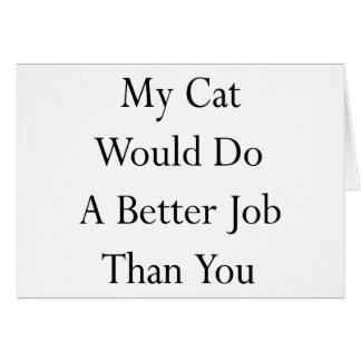 My Cat Would Do A Better Job Than You Greeting Card