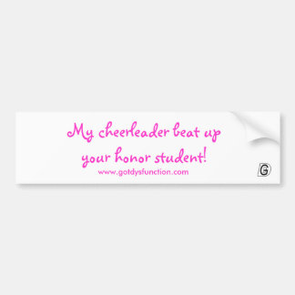 My cheerleader beat up your honor student! car bumper sticker