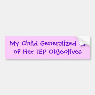My Child Generalized all of Her IEP Objectives Car Bumper Sticker