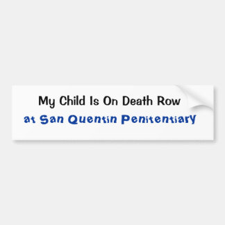 My Child Is On Death Row, at San Quentin Penite... Bumper Sticker
