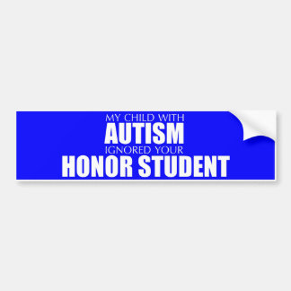 My Child With Autism Ignored Your Honor Student Car Bumper Sticker