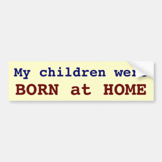 My children were BORN at HOME Car Bumper Sticker