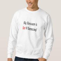 My Classroom Is NOT A Democracy! Sweatshirt