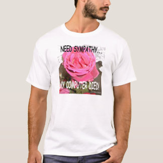 MY COMPUTER DIED AND I NEED SYMPATHY T-Shirt
