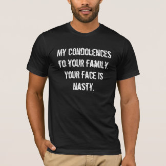 My condolences to your family.Your face is nasty. T-Shirt