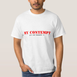 MY CONTEMPT, you are beneath it T-Shirt