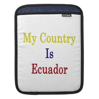My Country Is Ecuador Sleeves For iPads