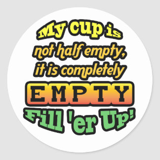 My cup is not half empty, it is completely empty! round sticker