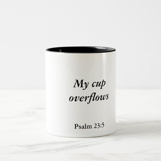 My cup overflows, Psalm 23:5