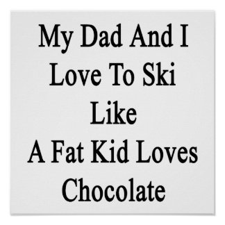 My Dad And I Love To Ski Like A Fat Kid Loves Choc Poster