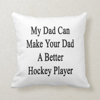 My Dad Can Make Your Dad A Better Hockey Player Throw Pillows