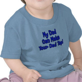 My Dad Can Make Your Dad Tap! T Shirts
