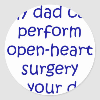 My Dad Can perform Open Heart Surgery On Your Dad Round Sticker
