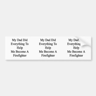 My Dad Did Everything To Help Me Become A Firefigh Car Bumper Sticker