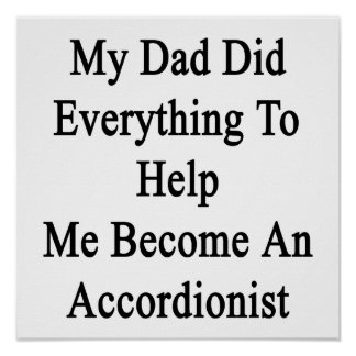 My Dad Did Everything To Help Me Become An Accordi Posters