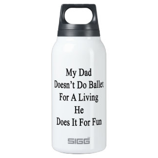 My Dad Doesn't Do Ballet For A Living He Does It F 10 Oz Insulated SIGG Thermos Water Bottle