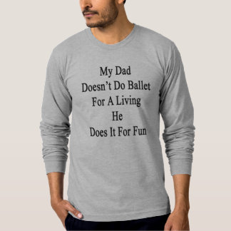 My Dad Doesn't Do Ballet For A Living He Does It F Shirt
