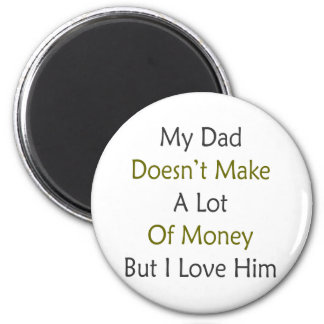My Dad Doesn't Make A Lot Of Money But I Love Him 2 Inch Round Magnet