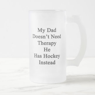 My Dad Doesn't Need Therapy He Has Hockey Instead. Frosted Glass Beer Mug