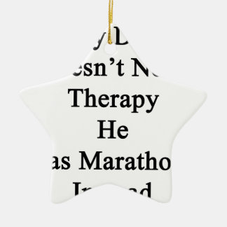 My Dad Doesn't Need Therapy He Has Marathons Inste Ceramic Ornament