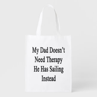 My Dad Doesn't Need Therapy He Has Sailing Instead Reusable Grocery Bag