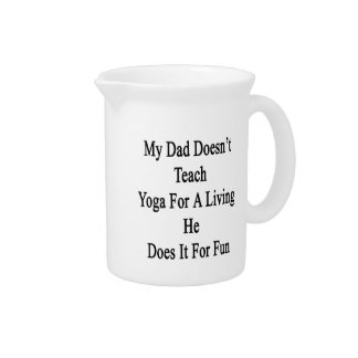My Dad Doesn't Teach Yoga For A Living He Does It Beverage Pitcher