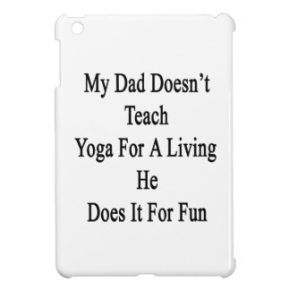 My Dad Doesn't Teach Yoga For A Living He Does It Case For The iPad Mini