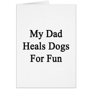 My Dad Heals Dogs For Fun Card