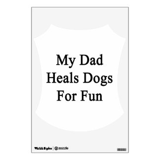 My Dad Heals Dogs For Fun Room Decals