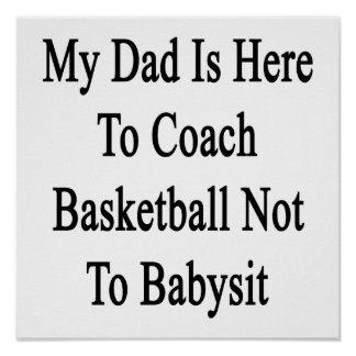 My Dad Is Here To Coach Basketball Not To Babysit. Poster