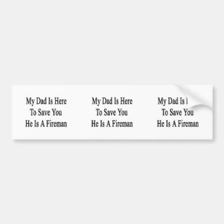 My Dad Is Here To Save You He Is A Fireman Car Bumper Sticker