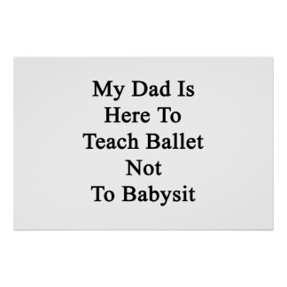 My Dad Is Here To Teach Ballet Not To Babysit Posters