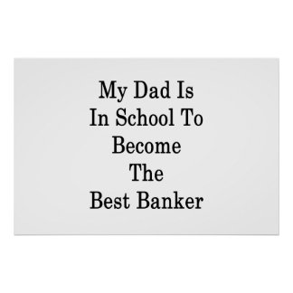 My Dad Is In School To Become The Best Banker Poster
