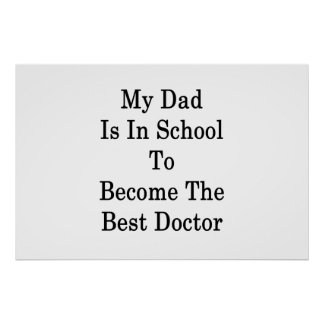 My Dad Is In School To Become The Best Doctor Poster