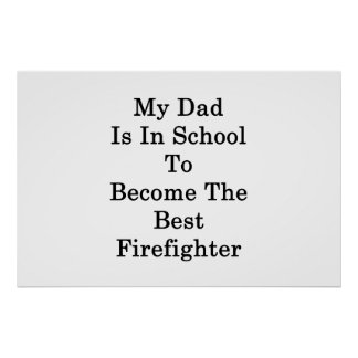 My Dad Is In School To Become The Best Firefighter Poster