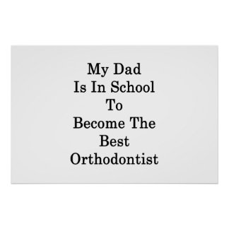 My Dad Is In School To Become The Best Orthodontis Poster