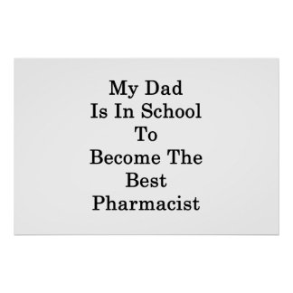 My Dad Is In School To Become The Best Pharmacist Poster