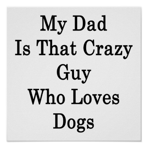 My Dad Is That Crazy Guy Who Loves Dogs Poster
