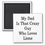 My Dad Is That Crazy Guy Who Loves Lions Fridge Magnets