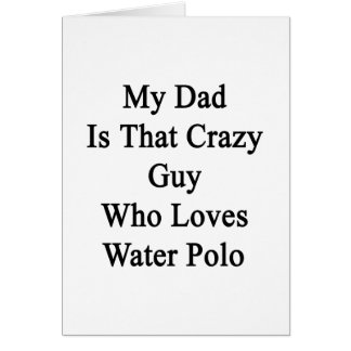 My Dad Is That Crazy Guy Who Loves Water Polo Greeting Card