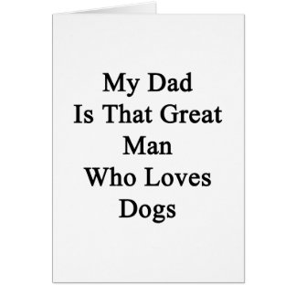 My Dad Is That Great Man Who Loves Dogs Greeting Card