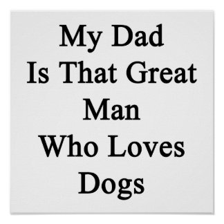 My Dad Is That Great Man Who Loves Dogs Poster