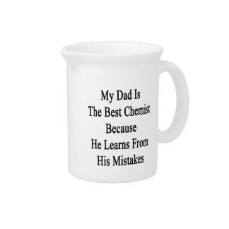 My Dad Is The Best Chemist Because He Learns From Beverage Pitchers