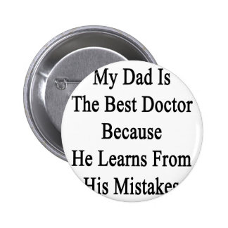 My Dad Is The Best Doctor Because He Learns From H Pinback Button