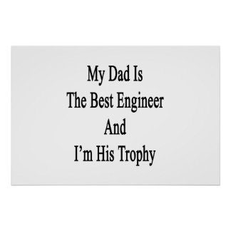 My Dad Is The Best Engineer And I'm His Trophy Poster