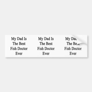 My Dad Is The Best Fish Doctor Ever Bumper Sticker